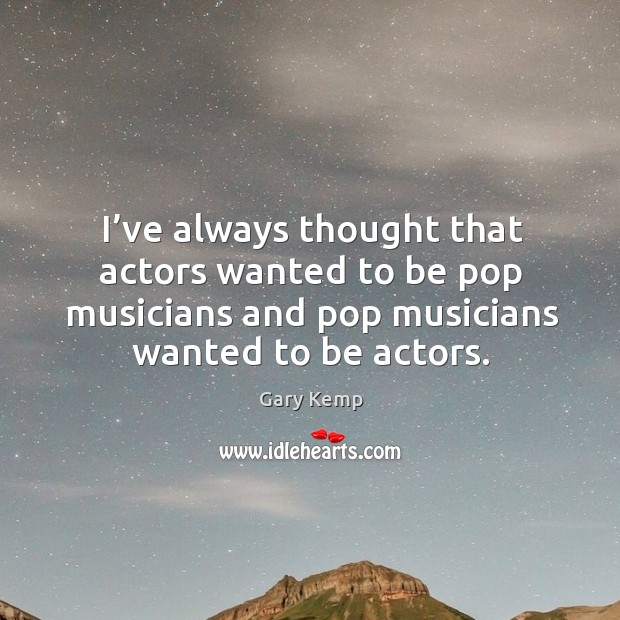I've always thought that actors wanted to be pop musicians and pop musicians wanted to be actors. Image