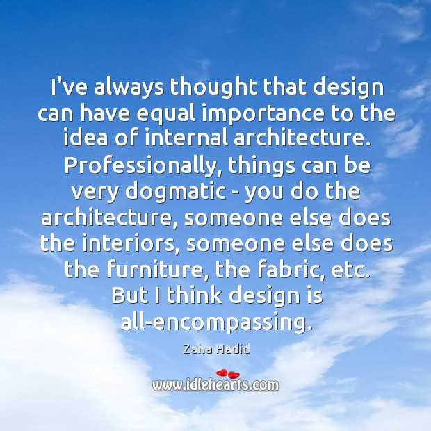 I've always thought that design can have equal importance to the idea Zaha Hadid Picture Quote