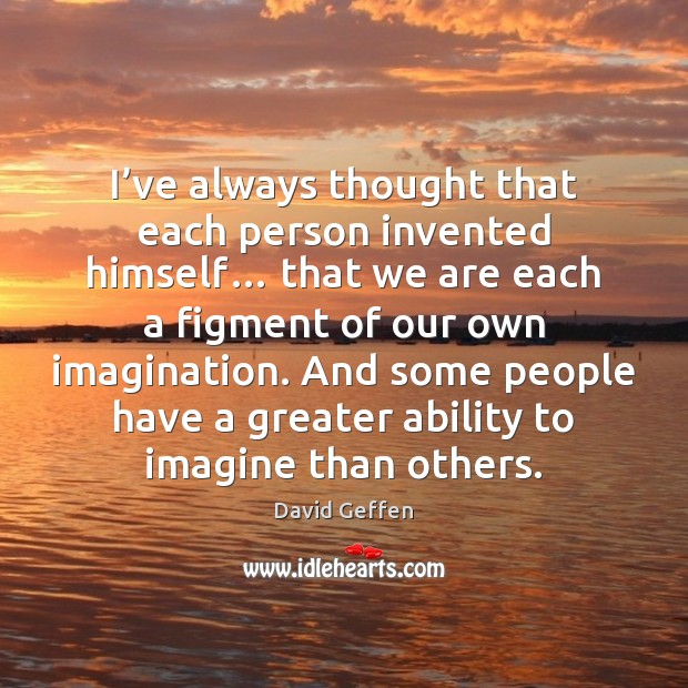 I've always thought that each person invented himself… that we are David Geffen Picture Quote