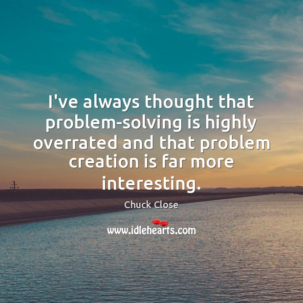 I've always thought that problem-solving is highly overrated and that problem creation Chuck Close Picture Quote