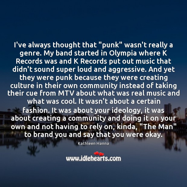 """I've always thought that """"punk"""" wasn't really a genre. My band started Kathleen Hanna Picture Quote"""