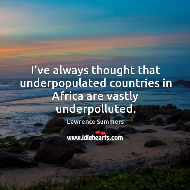 I've always thought that underpopulated countries in africa are vastly underpolluted. Lawrence Summers Picture Quote
