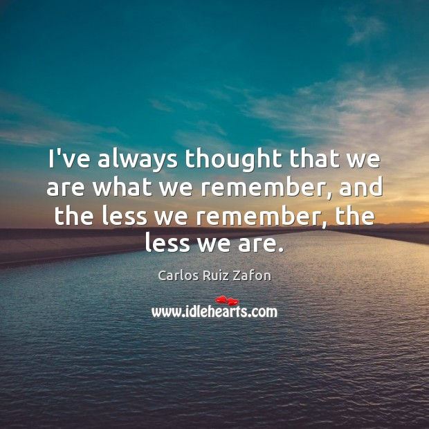 I've always thought that we are what we remember, and the less Carlos Ruiz Zafon Picture Quote