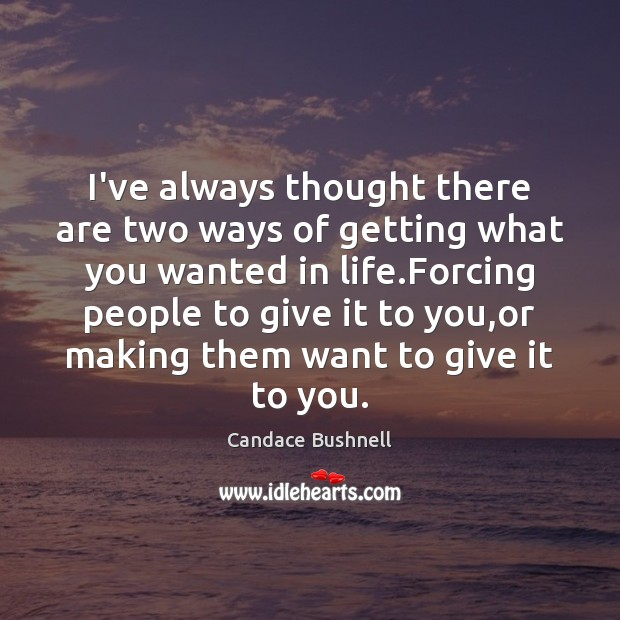 I've always thought there are two ways of getting what you wanted Candace Bushnell Picture Quote