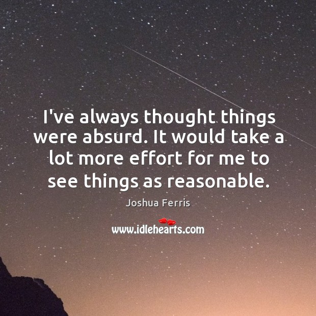 I've always thought things were absurd. It would take a lot more Image