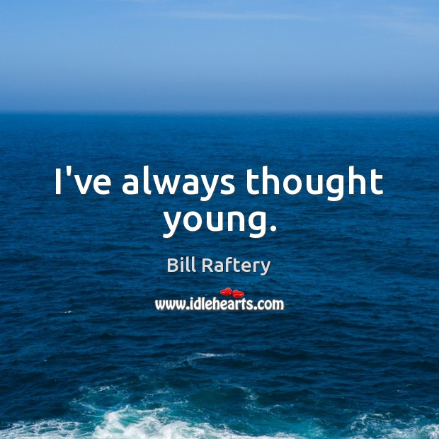 I've always thought young. Image