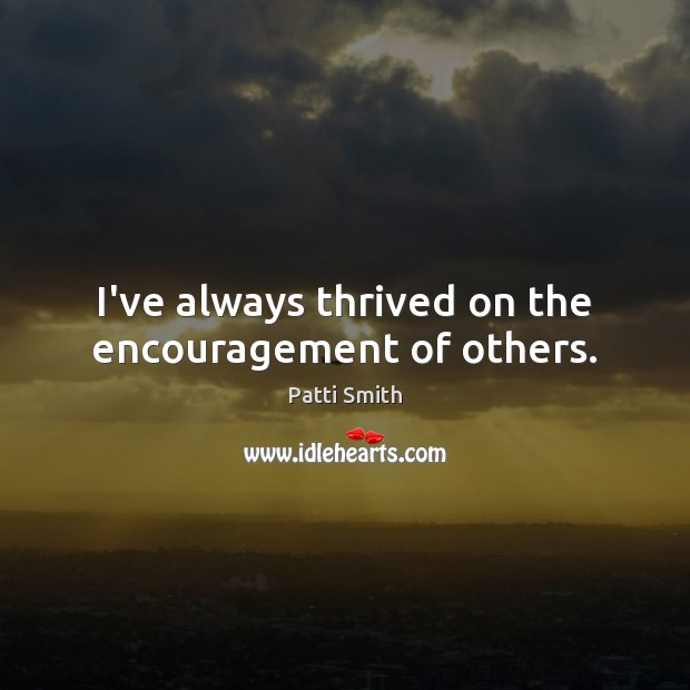 I've always thrived on the encouragement of others. Patti Smith Picture Quote