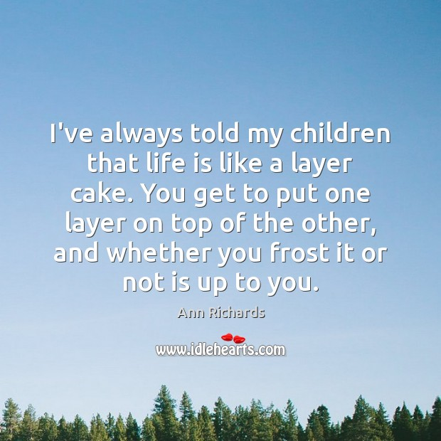 Image, I've always told my children that life is like a layer cake.