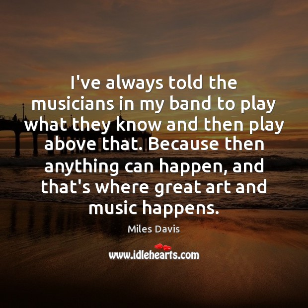 I've always told the musicians in my band to play what they Miles Davis Picture Quote