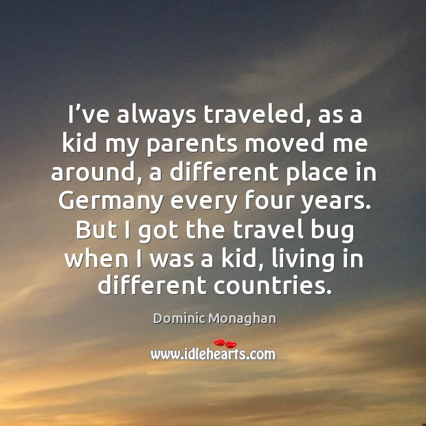 Image, I've always traveled, as a kid my parents moved me around, a different place in germany every four years.