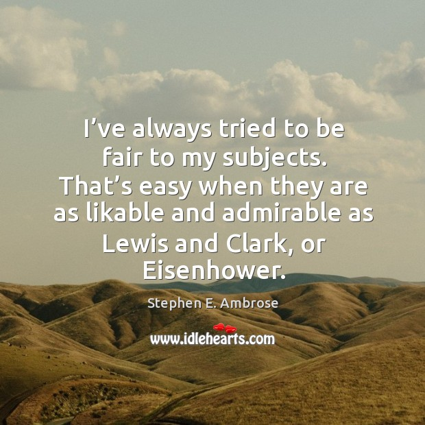 I've always tried to be fair to my subjects. That's easy when they are as likable and Stephen E. Ambrose Picture Quote