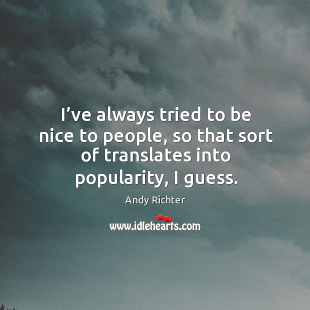Image, I've always tried to be nice to people, so that sort of translates into popularity, I guess.