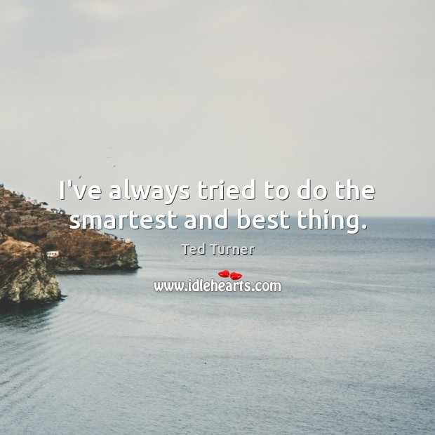 I've always tried to do the smartest and best thing. Ted Turner Picture Quote