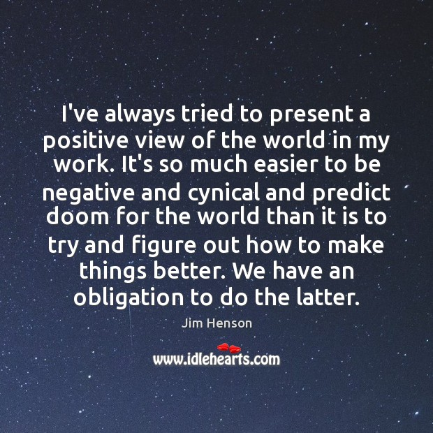 I've always tried to present a positive view of the world in Jim Henson Picture Quote