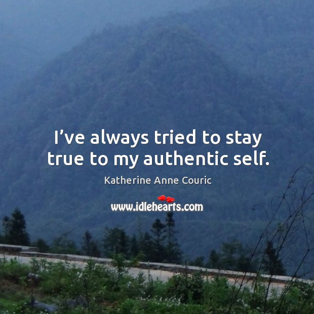 I've always tried to stay true to my authentic self. Katherine Anne Couric Picture Quote