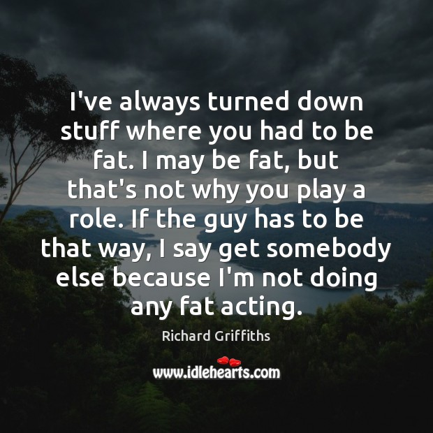 I've always turned down stuff where you had to be fat. I Richard Griffiths Picture Quote