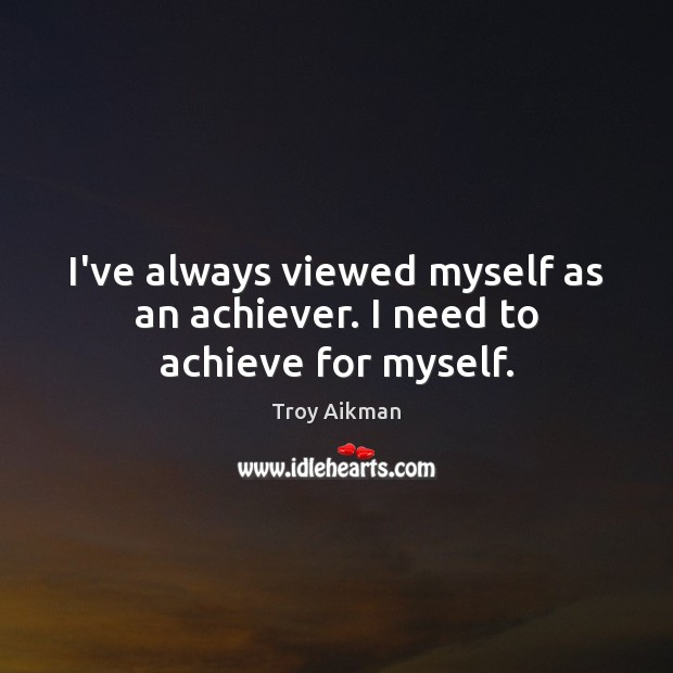 I've always viewed myself as an achiever. I need to achieve for myself. Image