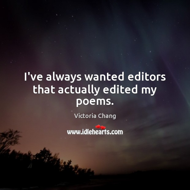Image, I've always wanted editors that actually edited my poems.