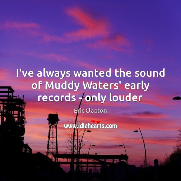 Image, I've always wanted the sound of Muddy Waters' early records – only louder