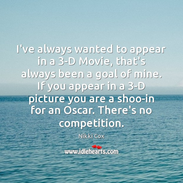 I've always wanted to appear in a 3-D Movie, that's always been Image