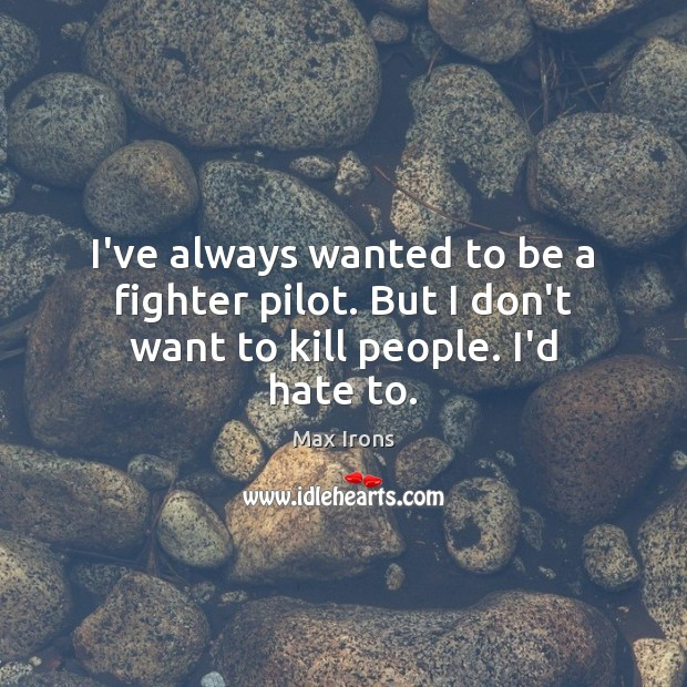 I've always wanted to be a fighter pilot. But I don't want to kill people. I'd hate to. Max Irons Picture Quote
