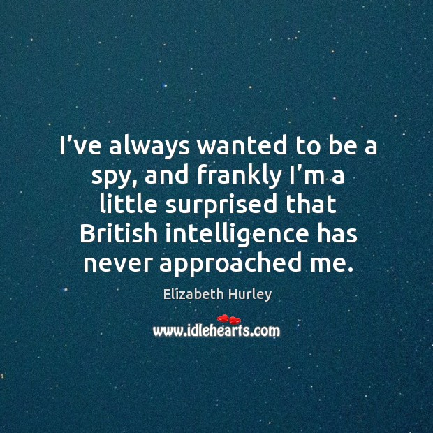 I've always wanted to be a spy, and frankly I'm a little surprised that british Elizabeth Hurley Picture Quote