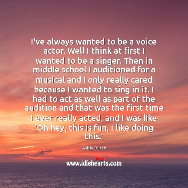 I've always wanted to be a voice actor. Well I think at Ashly Burch Picture Quote