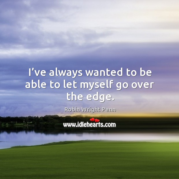 I've always wanted to be able to let myself go over the edge. Robin Wright Penn Picture Quote