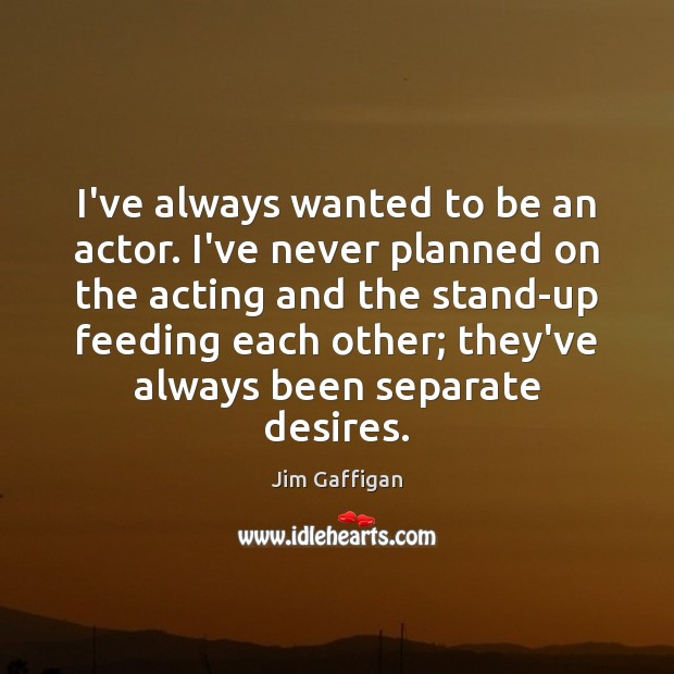 I've always wanted to be an actor. I've never planned on the Image