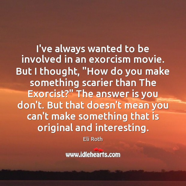 Image, I've always wanted to be involved in an exorcism movie. But I