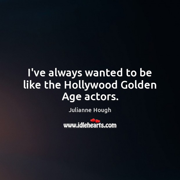 I've always wanted to be like the Hollywood Golden Age actors. Julianne Hough Picture Quote