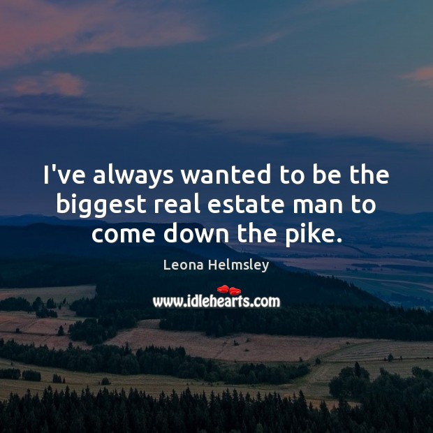 I've always wanted to be the biggest real estate man to come down the pike. Real Estate Quotes Image