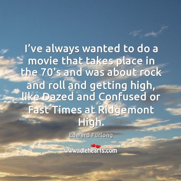 I've always wanted to do a movie that takes place in the 70's and was about rock and roll and getting high Edward Furlong Picture Quote