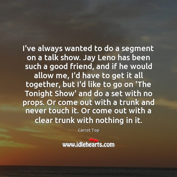 I've always wanted to do a segment on a talk show. Jay Carrot Top Picture Quote