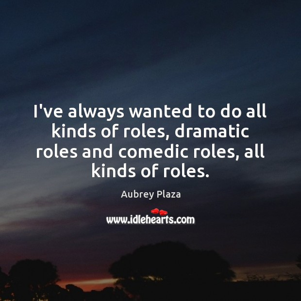 Image, I've always wanted to do all kinds of roles, dramatic roles and