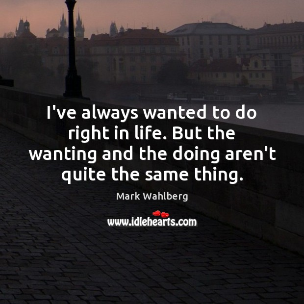 I've always wanted to do right in life. But the wanting and Image