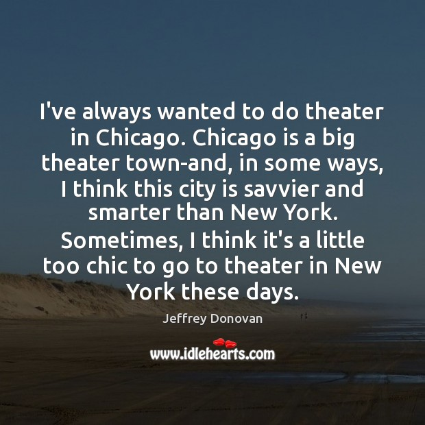 I've always wanted to do theater in Chicago. Chicago is a big Jeffrey Donovan Picture Quote