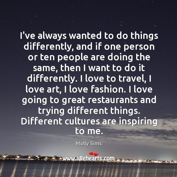 I've always wanted to do things differently, and if one person or Image