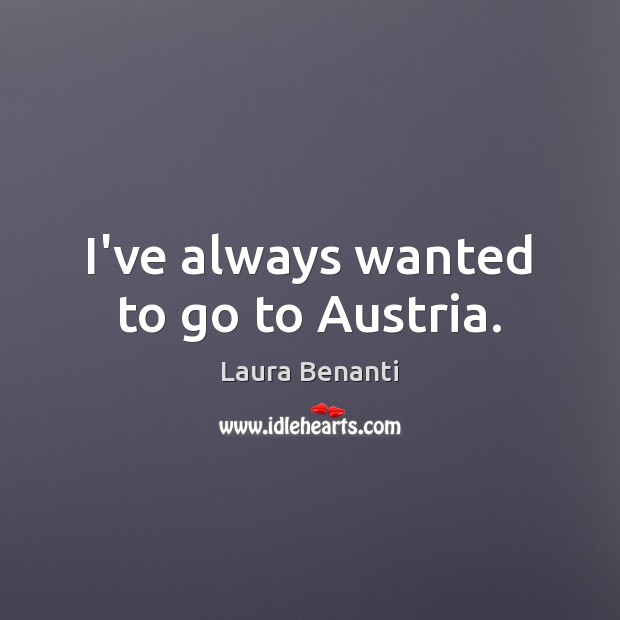 I've always wanted to go to Austria. Image