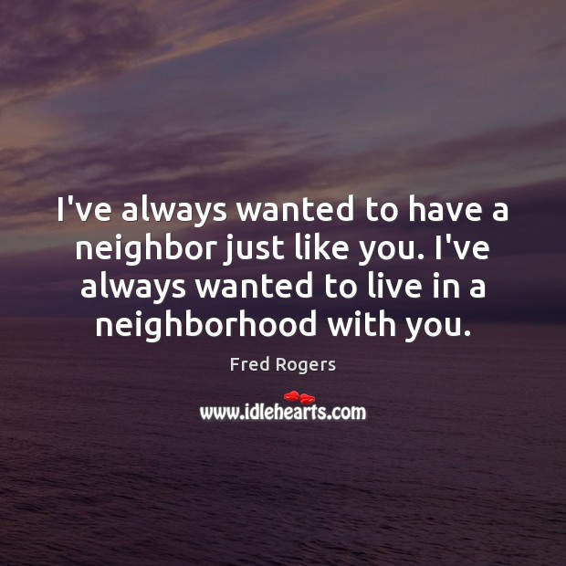 I've always wanted to have a neighbor just like you. I've always Fred Rogers Picture Quote