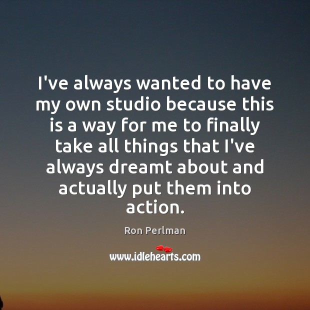 Image, I've always wanted to have my own studio because this is a