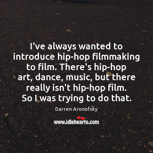 Image, I've always wanted to introduce hip-hop filmmaking to film. There's hip-hop art,