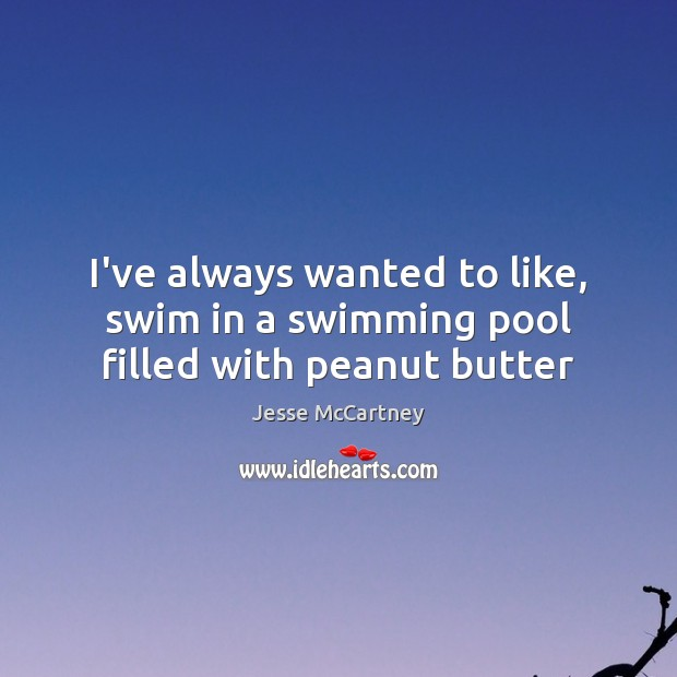 I've always wanted to like, swim in a swimming pool filled with peanut butter Jesse McCartney Picture Quote
