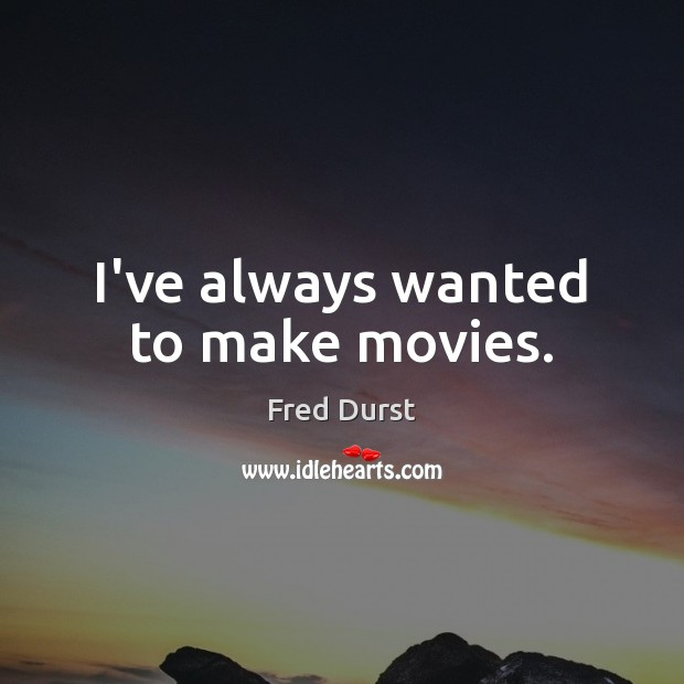 I've always wanted to make movies. Movies Quotes Image