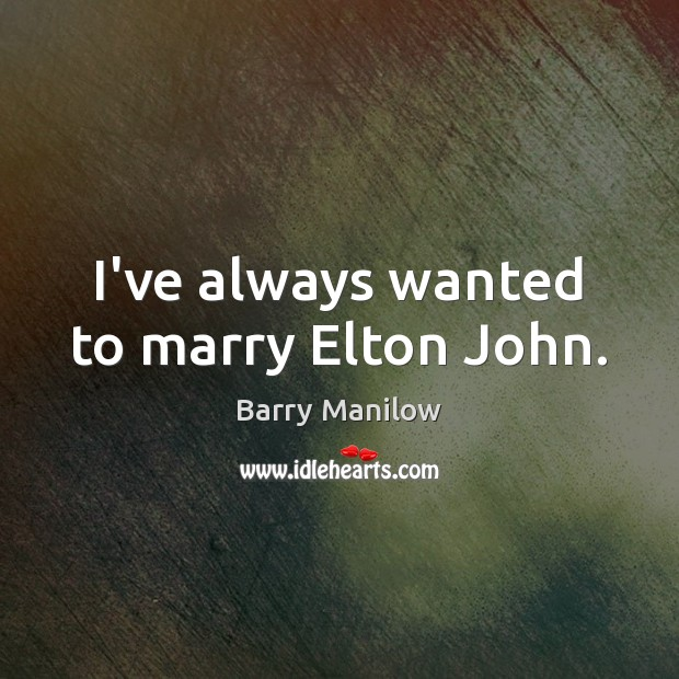 I've always wanted to marry Elton John. Barry Manilow Picture Quote