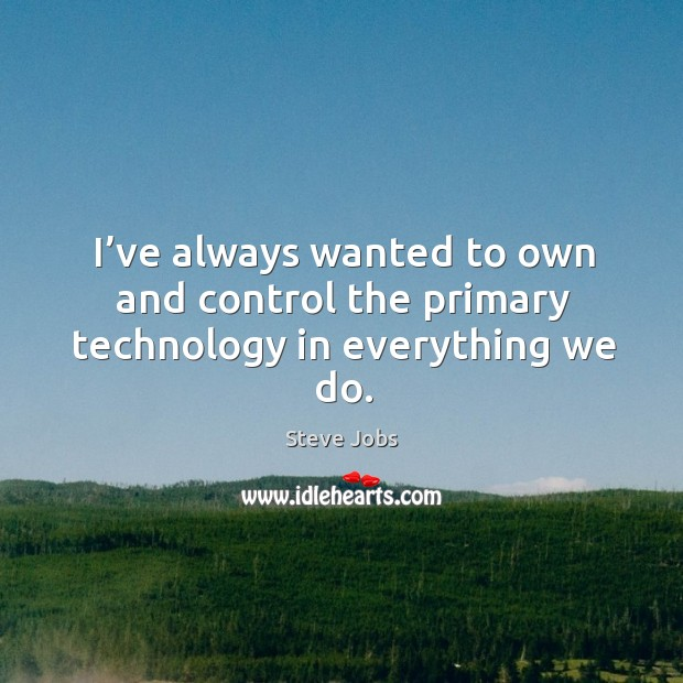 Image, I've always wanted to own and control the primary technology in everything we do.
