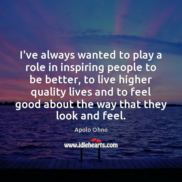 I've always wanted to play a role in inspiring people to be Image
