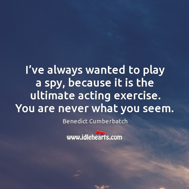 Image, I've always wanted to play a spy, because it is the ultimate acting exercise. You are never what you seem.