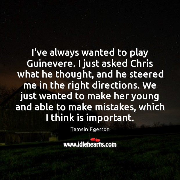 I've always wanted to play Guinevere. I just asked Chris what he Tamsin Egerton Picture Quote
