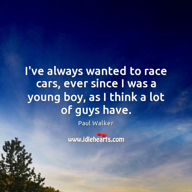 I've always wanted to race cars, ever since I was a young Paul Walker Picture Quote